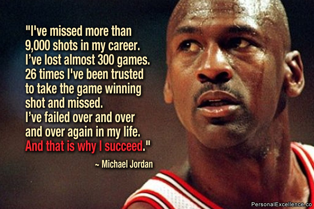 I've missed more than 9,000 shots in my career. I've lost almost 300 games. Twenty-six times, I've been trusted to take the game-winning shot and missed. I've failed over and over and over again in my life. And that is why I succeed. MiCHAEL JORDAN