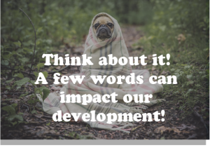 Think about it. A few words can impact our development.